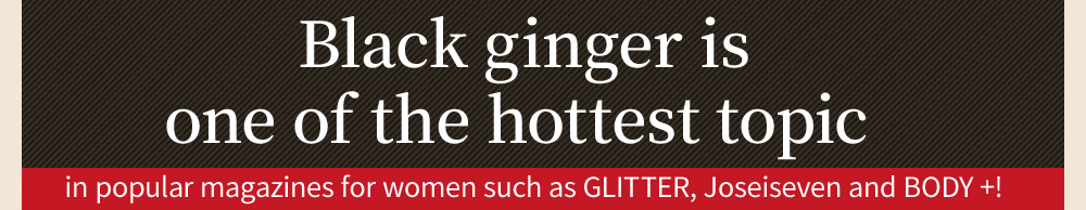 Black ginger is one of the hottest topic in popular magazines for women such as GLITTER, Joseiseven and BODY +!